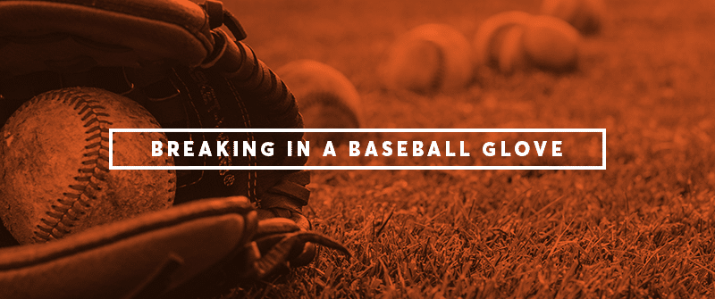 How to Break in a Baseball Glove (The Right Way)